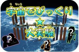 宇宙はじめの一歩「宇宙でびっくり☆大実験」